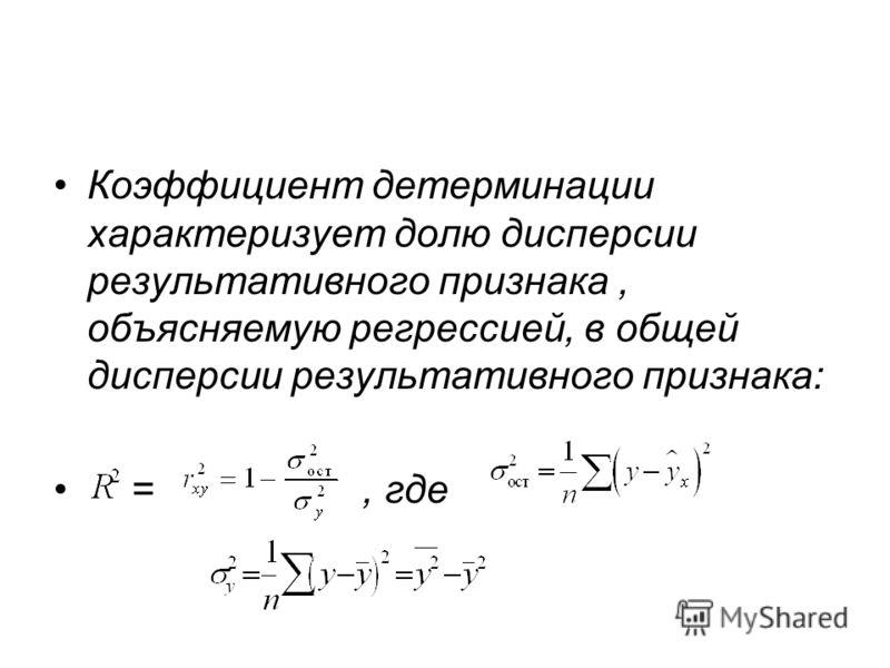 Коэффициент детерминации характеризует долю дисперсии результативного признака, объясняемую регрессией, в общей дисперсии результативного признака: =, где