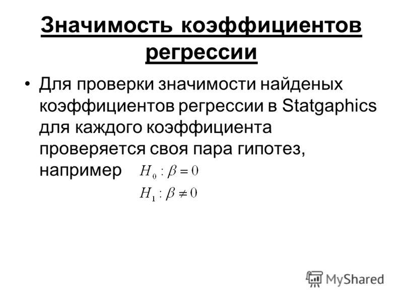 Значимость коэффициентов регрессии Для проверки значимости найденых коэффициентов регрессии в Statgaphics для каждого коэффициента проверяется своя пара гипотез, например