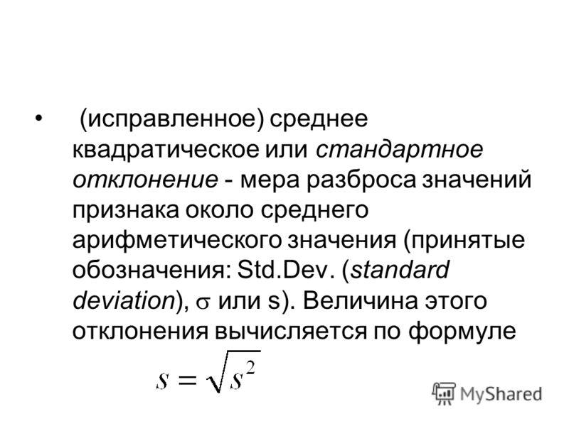 (исправленное) среднее квадратическое или стандартное отклонение мера разброса значений признака около среднего арифметического значения (принятые обозначения: Std.Dev. (standard deviation), или s). Величина этого отклонения вычисляется по формуле