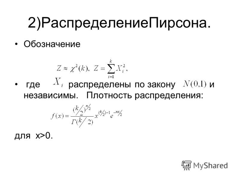 2)РаспределениеПирсона. Обозначение где распределены по закону и независимы. Плотность распределения: для x>0.
