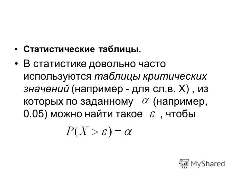 Статистические таблицы. В статистике довольно часто используются таблицы критических значений (например - для сл.в. X), из которых по заданному (например, 0.05) можно найти такое, чтобы