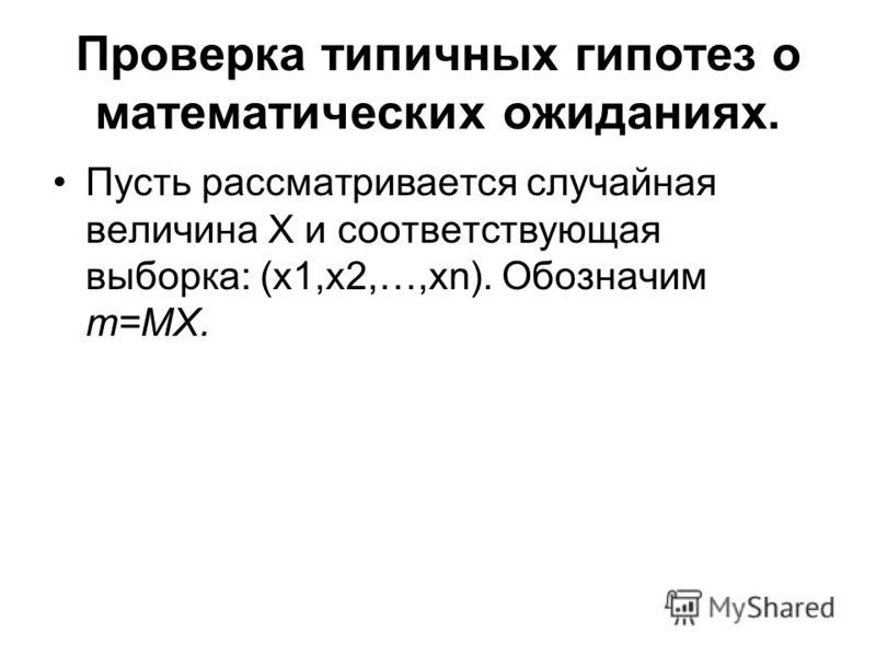 Проверка типичных гипотез о математических ожиданиях. Пусть рассматривается случайная величина X и соответствующая выборка: (x1,x2,…,xn). Обозначим m=MX.