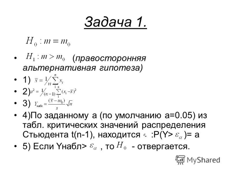 Задача 1. (правосторонняя альтернативная гипотеза) 1) 2) 3) 4)По заданному a (по умолчанию a=0.05) из табл. критических значений распределения Стьюдента t(n-1), находится :P(Y> )= a 5) Если Yнабл>, то - отвергается.