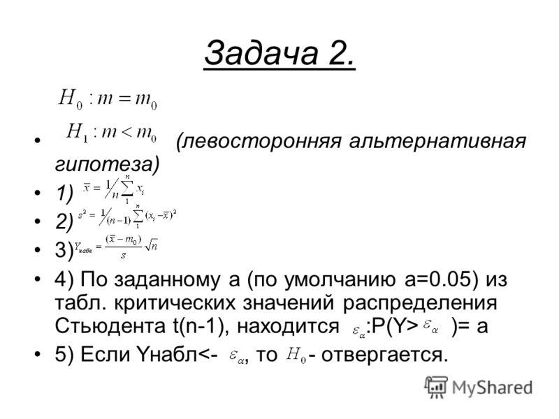Задача 2. (левосторонняя альтернативная гипотеза) 1) 2) 3) 4) По заданному a (по умолчанию a=0.05) из табл. критических значений распределения Стьюдента t(n-1), находится :P(Y> )= a 5) Если Yнабл