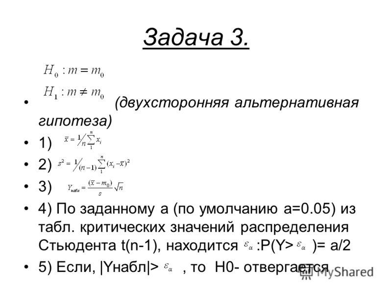 Задача 3. (двухсторонняя альтернативная гипотеза) 1) 2) 3) 4) По заданному a (по умолчанию a=0.05) из табл. критических значений распределения Стьюдента t(n-1), находится :P(Y> )= a/2 5) Если, |Yнабл|>, то H0- отвергается