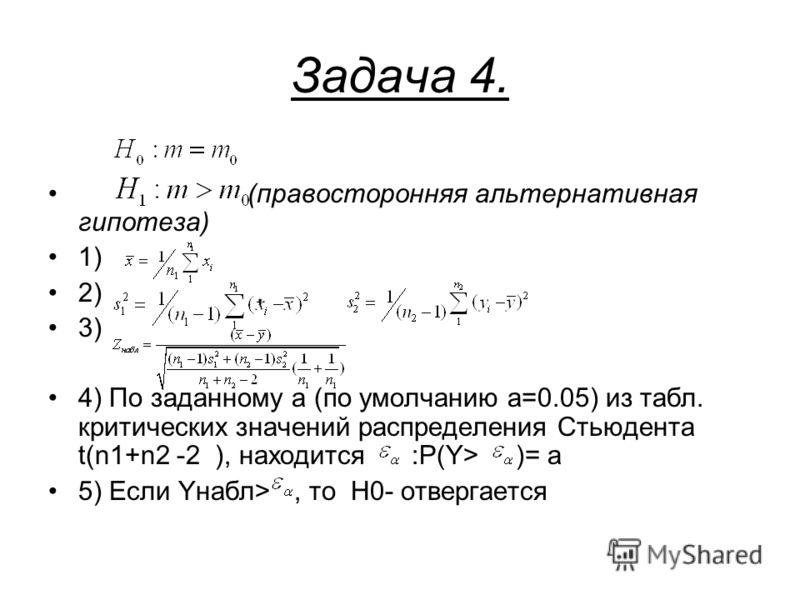 Задача 4. (правосторонняя альтернативная гипотеза) 1) 2), 3) 4) По заданному a (по умолчанию a=0.05) из табл. критических значений распределения Стьюдента t(n1+n2 -2 ), находится :P(Y> )= a 5) Если Yнабл>, то H0- отвергается