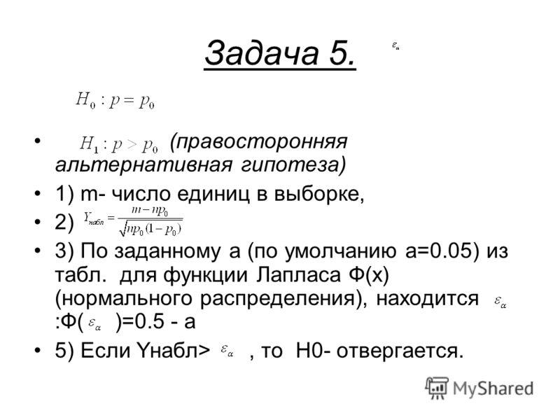 Задача 5. (правосторонняя альтернативная гипотеза) 1) m- число единиц в выборке, 2) 3) По заданному a (по умолчанию a=0.05) из табл. для функции Лапласа Ф(x) (нормального распределения), находится :Ф( )=0.5 - a 5) Если Yнабл>, то H0- отвергается.