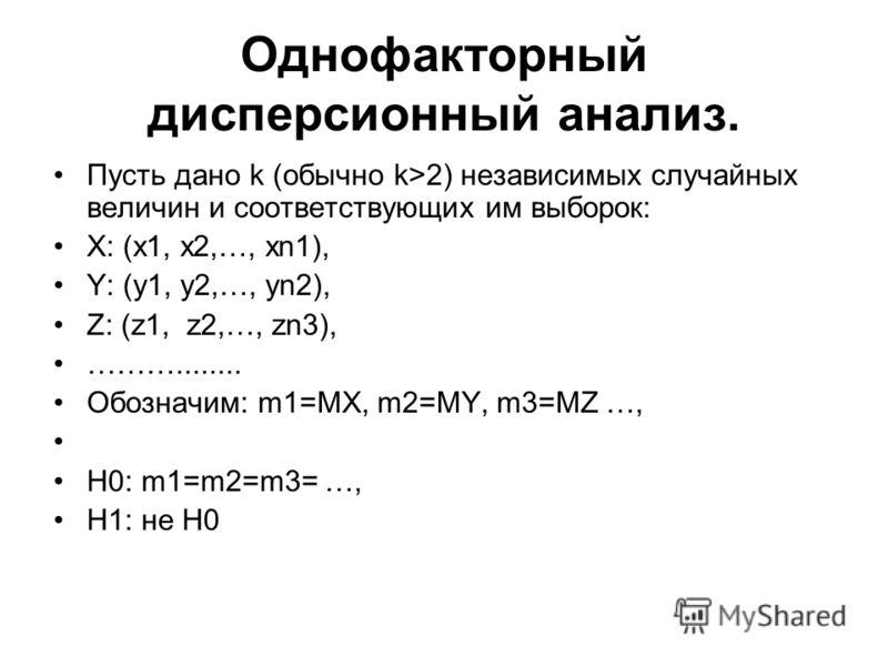 Однофакторный дисперсионный анализ. Пусть дано k (обычно k>2) независимых случайных величин и соответствующих им выборок: X: (x1, x2,…, xn1), Y: (y1, y2,…, yn2), Z: (z1, z2,…, zn3), ………........ Обозначим: m1=MX, m2=MY, m3=MZ …, H0: m1=m2=m3= …, H1: н