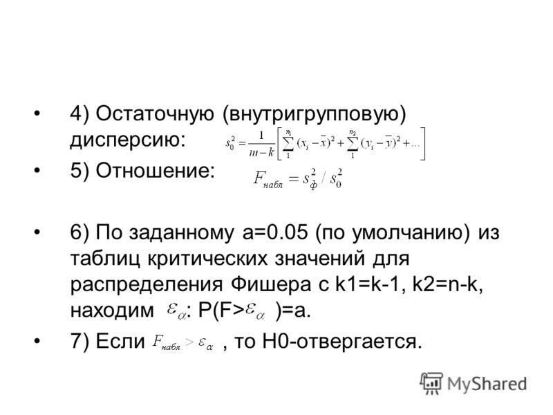 4) Остаточную (внутригрупповую) дисперсию: 5) Отношение: 6) По заданному a=0.05 (по умолчанию) из таблиц критических значений для распределения Фишера с k1=k-1, k2=n-k, находим : P(F> )=a. 7) Если, то H0-отвергается.