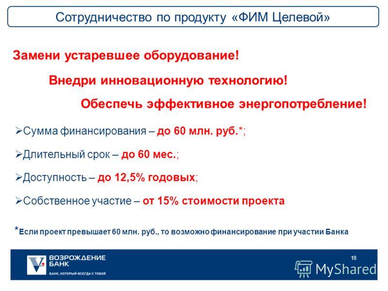 18 Сумма финансирования – до 60 млн. руб.*; Длительный срок – до 60 мес.; Доступность – до 12,5% годовых; Собственное участие – от 15% стоимости проекта * Если проект превышает 60 млн. руб., то возможно финансирование при участии Банка Замени устарев