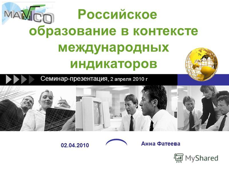 Российское образование в контексте международных индикаторов Cеминар-презентация, 2 апреля 2010 г Анна Фатеева 02.04.2010