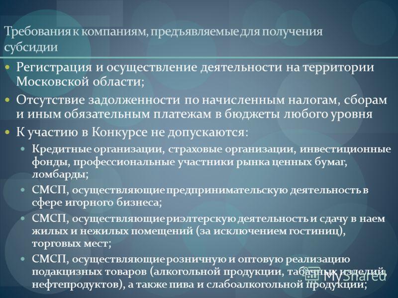 Требования к компаниям, предъявляемые для получения субсидии Регистрация и осуществление деятельности на территории Московской области; Отсутствие задолженности по начисленным налогам, сборам и иным обязательным платежам в бюджеты любого уровня К уча