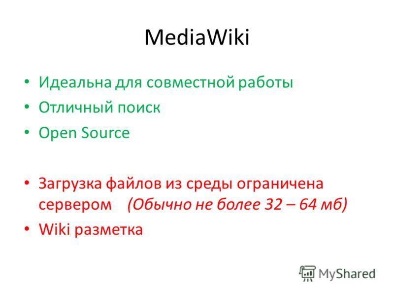 MediaWiki Идеальна для совместной работы Отличный поиск Open Source Загрузка файлов из среды ограничена сервером (Обычно не более 32 – 64 мб) Wiki разметка