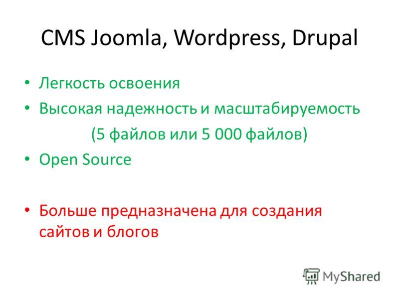 CMS Joomla, Wordpress, Drupal Легкость освоения Высокая надежность и масштабируемость (5 файлов или 5 000 файлов) Open Source Больше предназначена для создания сайтов и блогов
