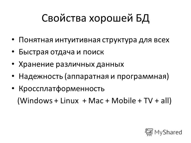 Свойства хорошей БД Понятная интуитивная структура для всех Быстрая отдача и поиск Хранение различных данных Надежность (аппаратная и программная) Кроссплатформенность (Windows + Linux + Mac + Mobile + TV + all)