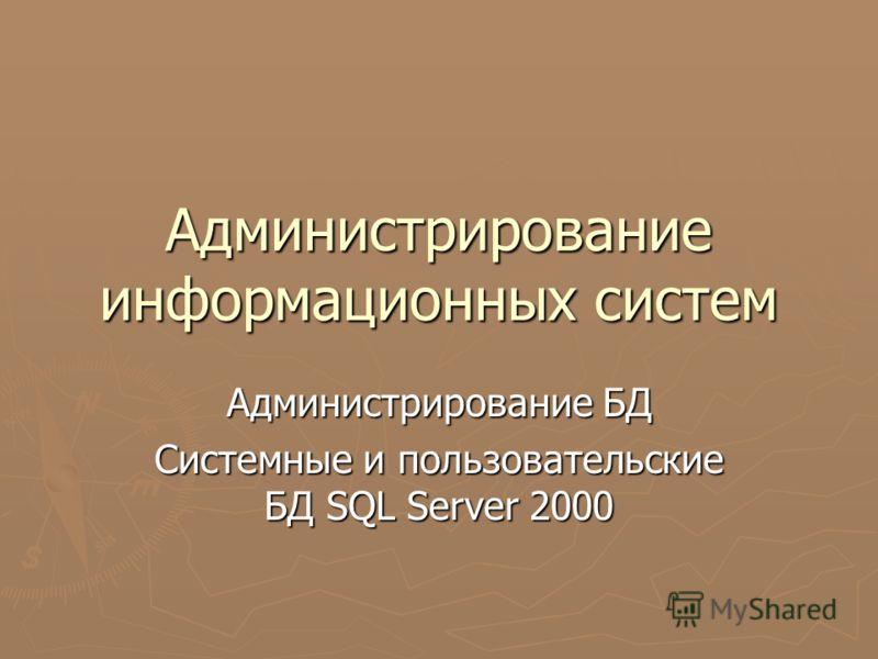 Администрирование информационных систем Администрирование БД Системные и пользовательские БД SQL Server 2000