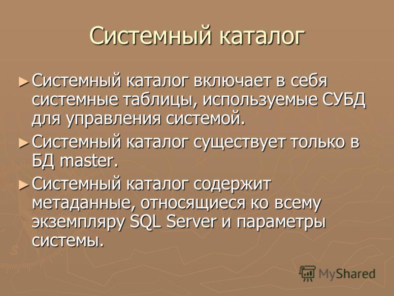 Системный каталог Системный каталог включает в себя системные таблицы, используемые СУБД для управления системой. Системный каталог включает в себя системные таблицы, используемые СУБД для управления системой. Системный каталог существует только в БД