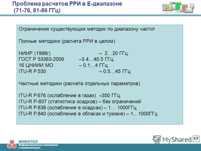 ИНФОТЕЛ Информационные технологии и коммуникации Проблема расчетов РРИ в E-диапазоне (71-76, 81-86 ГГц) 17 Ограничения существующих методик по диапазону частот Полные методики (расчета РРИ в целом) НИИР (1998г) – 2…20 ГГц. ГОСТ Р 53363-2009 –3.4…40.5