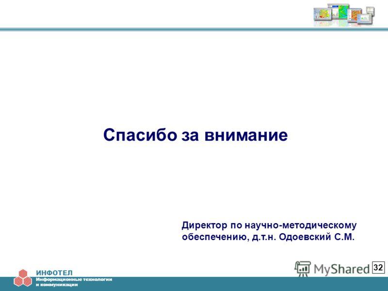ИНФОТЕЛ Информационные технологии и коммуникации 32 Спасибо за внимание Директор по научно-методическому обеспечению, д.т.н. Одоевский С.М.