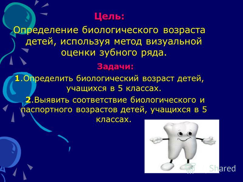 Цель: Определение биологического возраста детей, используя метод визуальной оценки зубного ряда. Задачи: 1 1.Определить биологический возраст детей, учащихся в 5 классах. 2 2.Выявить соответствие биологического и паспортного возрастов детей, учащихся