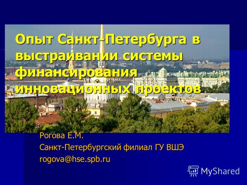 Опыт Санкт-Петербурга в выстраивании системы финансирования инновационных проектов Рогова Е.М. Санкт-Петербургский филиал ГУ ВШЭ rogova@hse.spb.ru