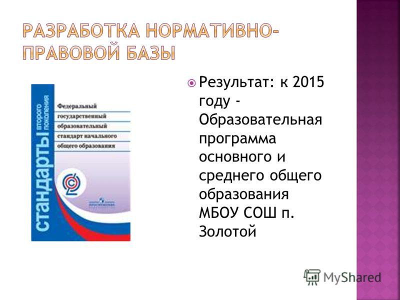 Результат: к 2015 году - Образовательная программа основного и среднего общего образования МБОУ СОШ п. Золотой