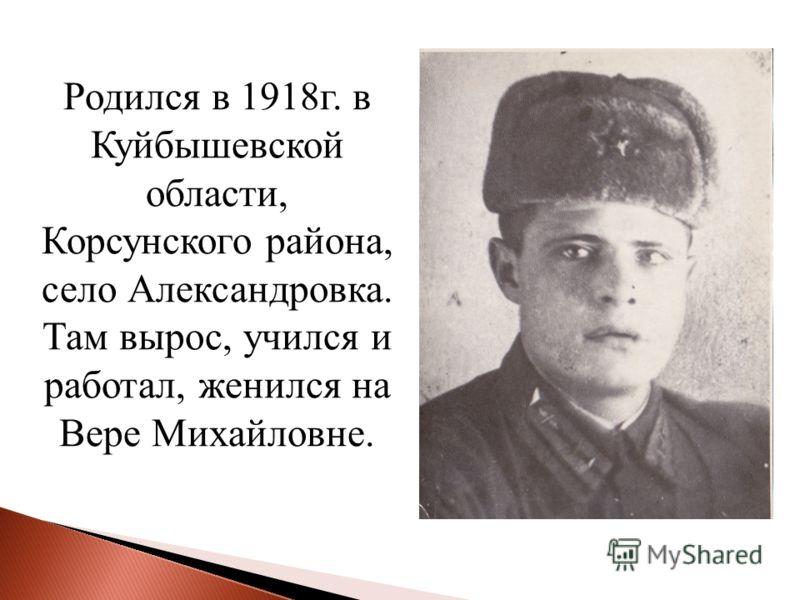 Родился в 1918г. в Куйбышевской области, Корсунского района, село Александровка. Там вырос, учился и работал, женился на Вере Михайловне.