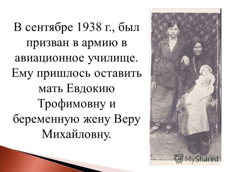 В сентябре 1938 г., был призван в армию в авиационное училище. Ему пришлось оставить мать Евдокию Трофимовну и беременную жену Веру Михайловну.