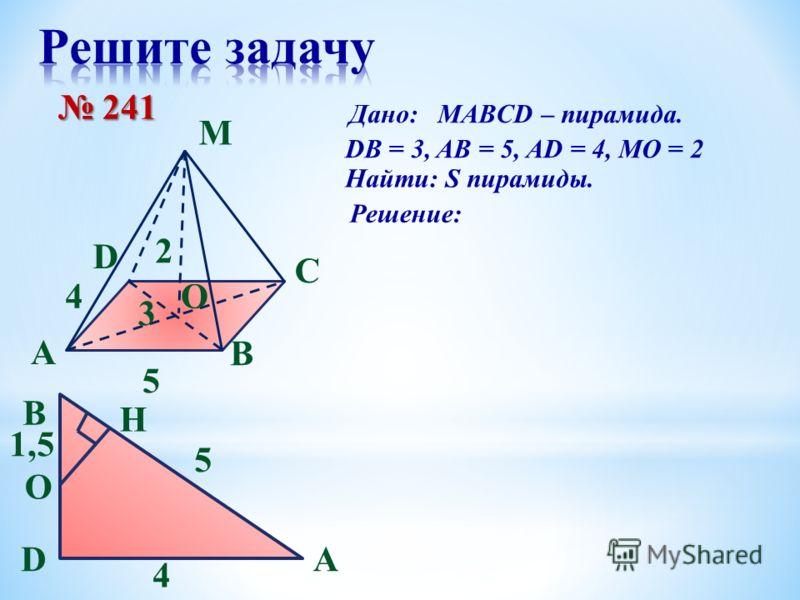 A B C D M O 5 4 2 3 241 241 Дано: MAВCD – пирамида. DB = 3, AB = 5, AD = 4, MO = 2 Найти: S пирамиды. Решение: D 5 A B 1,5 4 H O
