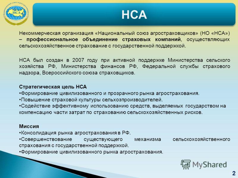 НСАНСА 2 Некоммерческая организация «Национальный союз агростраховщиков» (НО «НСА») – профессиональное объединение страховых компаний, осуществляющих сельскохозяйственное страхование с государственной поддержкой. НСА был создан в 2007 году при активн