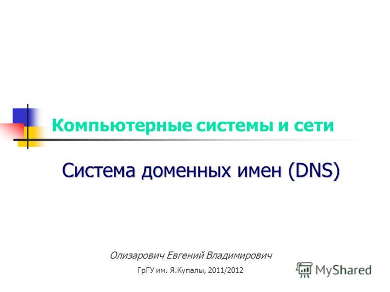 Компьютерные системы и сети Система доменных имен (DNS) Олизарович Евгений Владимирович ГрГУ им. Я.Купалы, 2011/2012