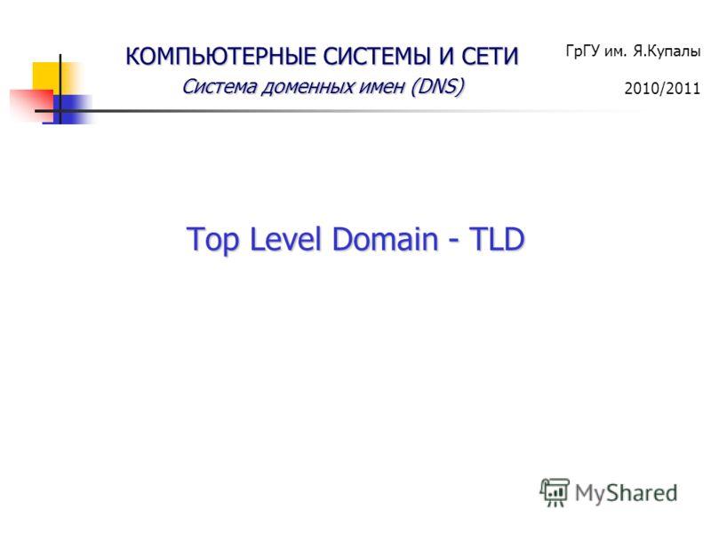ГрГУ им. Я.Купалы 2010/2011 КОМПЬЮТЕРНЫЕ СИСТЕМЫ И СЕТИ Система доменных имен (DNS) Top Level Domain - TLD