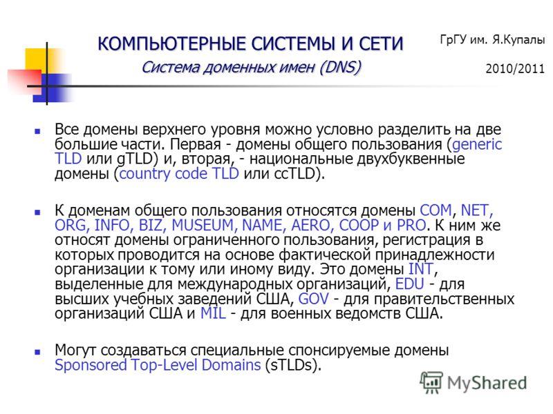 ГрГУ им. Я.Купалы 2010/2011 КОМПЬЮТЕРНЫЕ СИСТЕМЫ И СЕТИ Система доменных имен (DNS) Все домены верхнего уровня можно условно разделить на две большие части. Первая - домены общего пользования (generic TLD или gTLD) и, вторая, - национальные двухбукве
