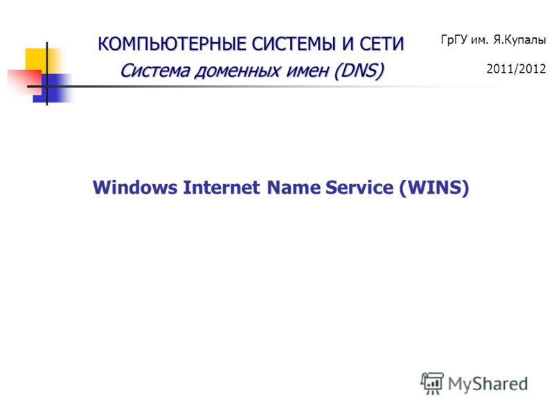 ГрГУ им. Я.Купалы 2011/2012 КОМПЬЮТЕРНЫЕ СИСТЕМЫ И СЕТИ Система доменных имен (DNS) Windows Internet Name Service (WINS)