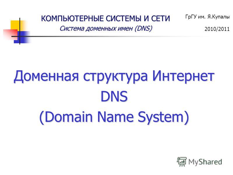 ГрГУ им. Я.Купалы 2010/2011 КОМПЬЮТЕРНЫЕ СИСТЕМЫ И СЕТИ Система доменных имен (DNS) Доменная структура Интернет DNS (Domain Name System)
