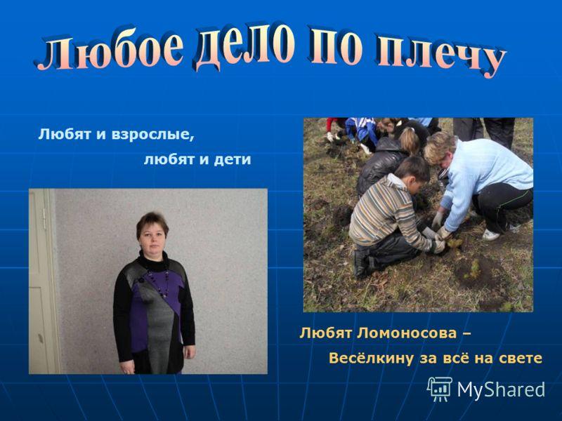 Любят и взрослые, любят и дети Любят Ломоносова – Весёлкину за всё на свете