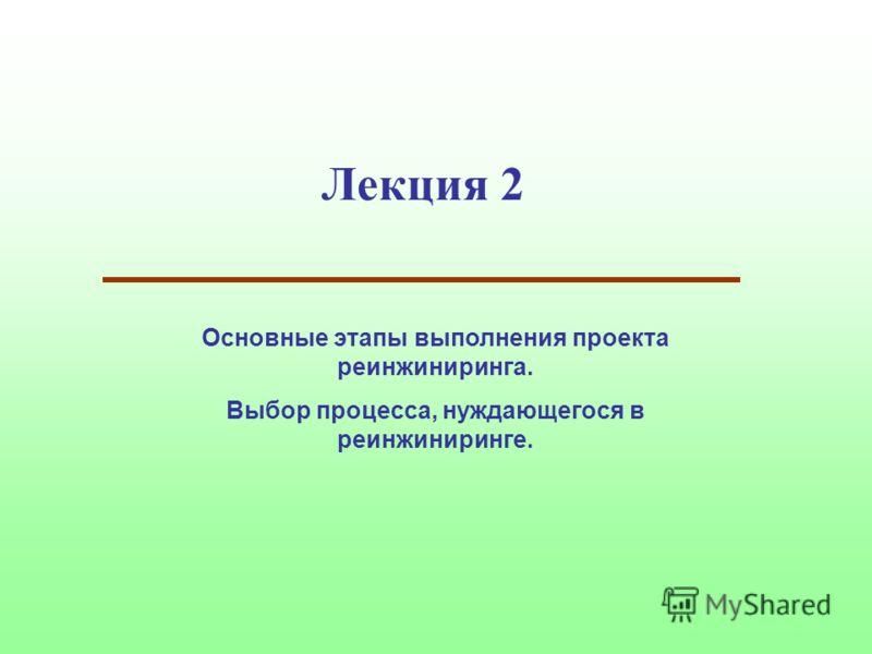 Лекция 2 Основные этапы выполнения проекта реинжиниринга. Выбор процесса, нуждающегося в реинжиниринге.