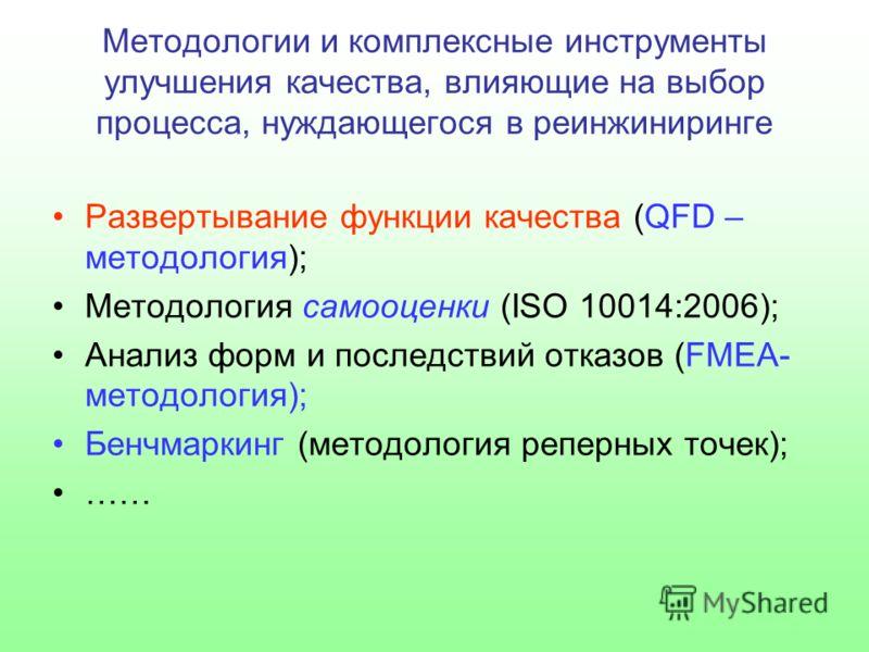 Методологии и комплексные инструменты улучшения качества, влияющие на выбор процесса, нуждающегося в реинжиниринге Развертывание функции качества (QFD – методология); Методология самооценки (ISO 10014:2006); Анализ форм и последствий отказов (FMEA- м