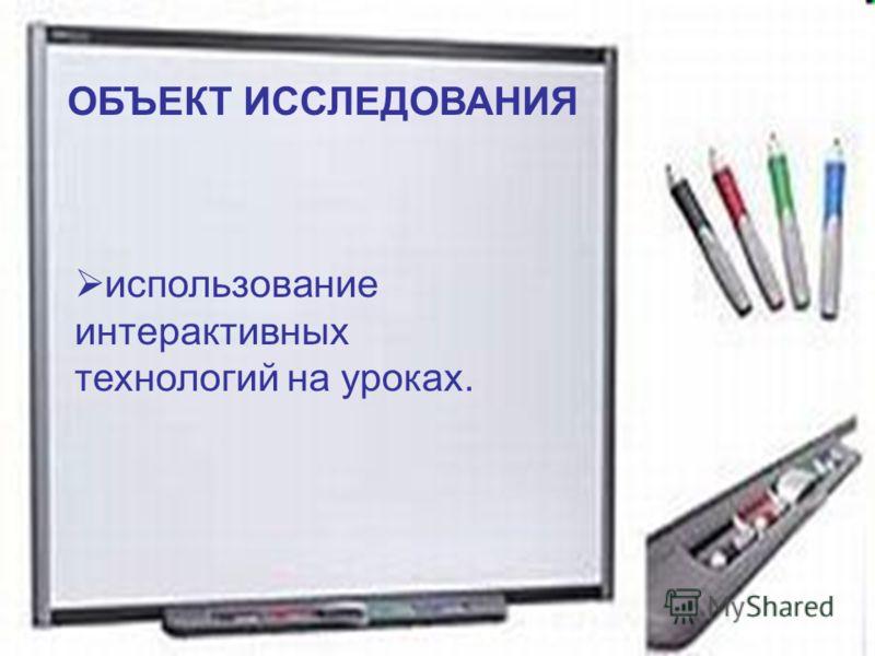 : ОБЪЕКТ ИССЛЕДОВАНИЯ использование интерактивных технологий на уроках.