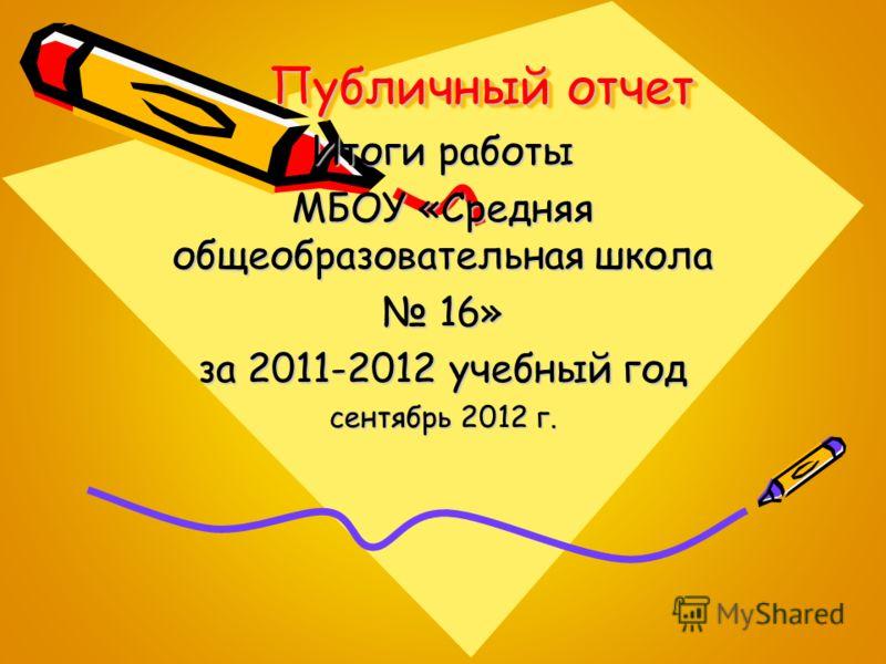 Публичный отчет Итоги работы МБОУ «Средняя общеобразовательная школа 16» 16» за 2011-2012 учебный год сентябрь 2012 г.