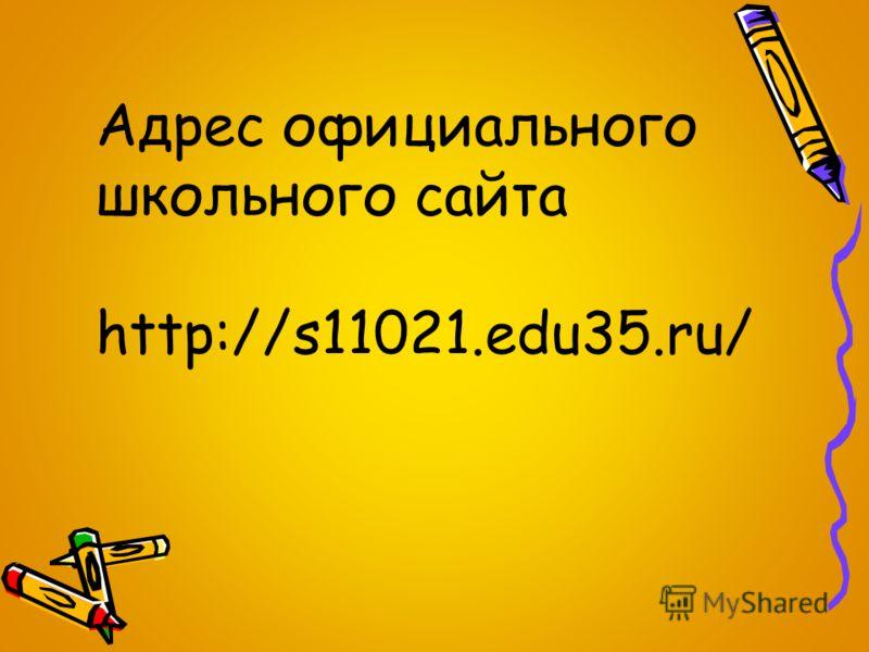 Адрес официального школьного сайта http://s11021.edu35.ru/