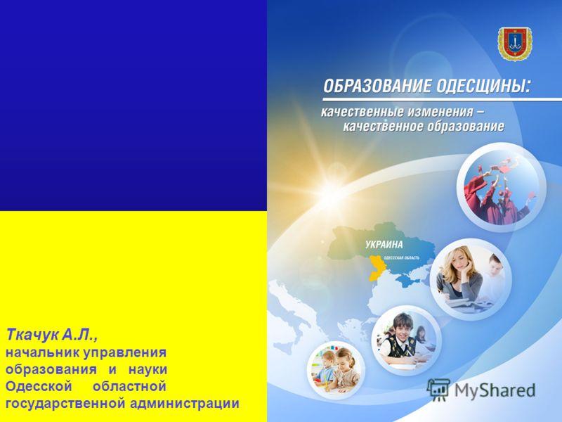 Ткачук А.Л., начальник управления образования и науки Одесской областной государственной администрации