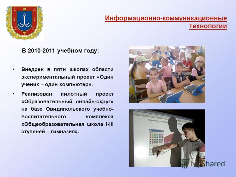 В 2010-2011 учебном году: Внедрен в пяти школах области экспериментальный проект «Один ученик – один компьютер». Реализован пилотный проект «Образовательный онлайн-округ» на базе Овидипольского учебно- воспитательного комплекса «Общеобразовательная ш