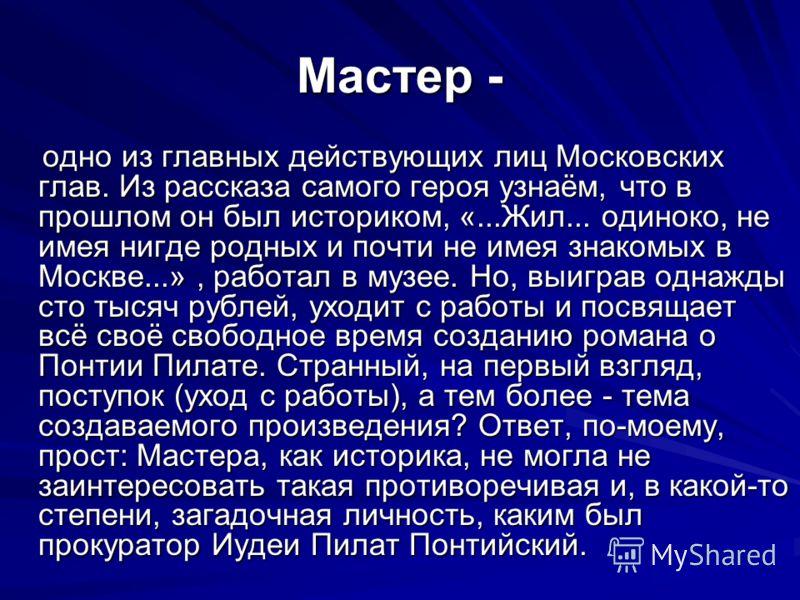 Мастер - одно из главных действующих лиц Московских глав. Из рассказа самого героя узнаём, что в прошлом он был историком, «...Жил... одиноко, не имея нигде родных и почти не имея знакомых в Москве...», работал в музее. Но, выиграв однажды сто тысяч
