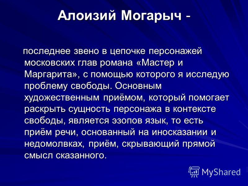 Алоизий Могарыч - последнее звено в цепочке персонажей московских глав романа «Мастер и Маргарита», с помощью которого я исследую проблему свободы. Основным художественным приёмом, который помогает раскрыть сущность персонажа в контексте свободы, явл