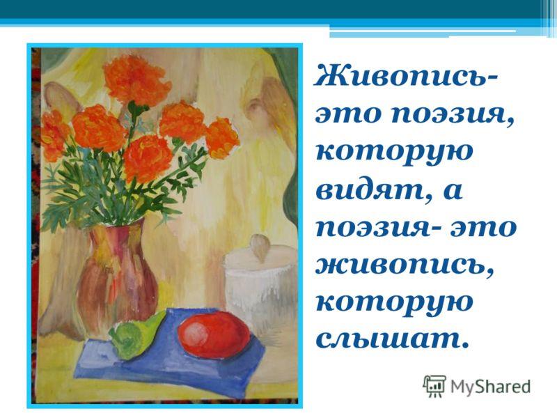 Живопись- это поэзия, которую видят, а поэзия- это живопись, которую слышат.