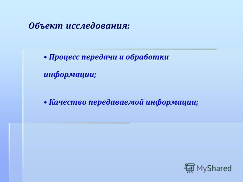 Объект исследования: Процесс передачи и обработки информации; Качество передаваемой информации;