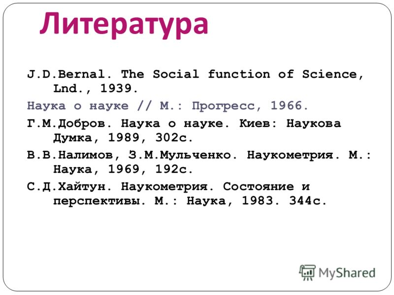 Литература J.D.Bernal. The Social function of Science, Lnd., 1939. Наука о науке // М.: Прогресс, 1966. Г.М.Добров. Наука о науке. Киев: Наукова Думка, 1989, 302с. В.В.Налимов, З.М.Мульченко. Наукометрия. М.: Наука, 1969, 192с. С.Д.Хайтун. Наукометри