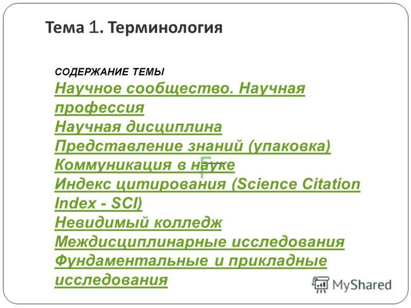 Тема 1. Терминология СОДЕРЖАНИЕ ТЕМЫ Научное сообщество. Научная профессия Научная дисциплина Представление знаний (упаковка) Коммуникация в науке Индекс цитирования (Science Citation Index - SCI) Невидимый колледж Междисциплинарные исследования Фунд