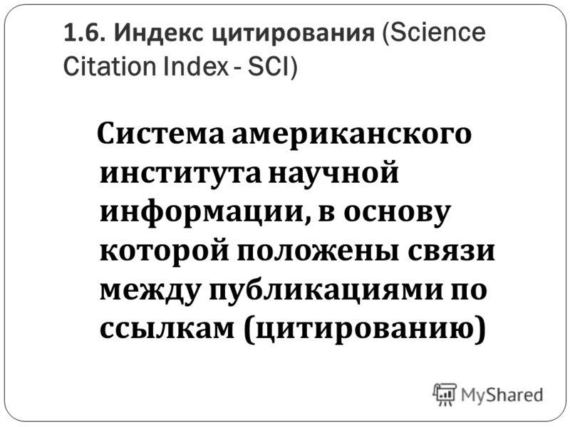 1.6. Индекс цитирования (Science Citation Index - SCI) Система американского института научной информации, в основу которой положены связи между публикациями по ссылкам ( цитированию )